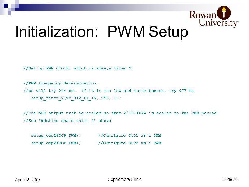 Slide 26 Sophomore Clinic April 02, 2007 Initialization: PWM Setup //Set up PWM clock, which is always timer 2 //PWM frequency determination //We will try 244 Hz.