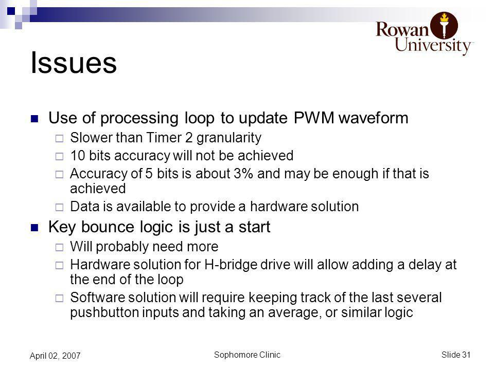 Slide 31 Sophomore Clinic April 02, 2007 Issues Use of processing loop to update PWM waveform Slower than Timer 2 granularity 10 bits accuracy will not be achieved Accuracy of 5 bits is about 3% and may be enough if that is achieved Data is available to provide a hardware solution Key bounce logic is just a start Will probably need more Hardware solution for H-bridge drive will allow adding a delay at the end of the loop Software solution will require keeping track of the last several pushbutton inputs and taking an average, or similar logic