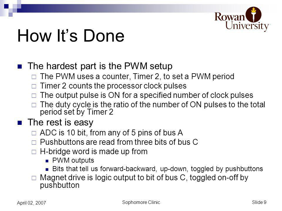 Slide 9 Sophomore Clinic April 02, 2007 How Its Done The hardest part is the PWM setup The PWM uses a counter, Timer 2, to set a PWM period Timer 2 counts the processor clock pulses The output pulse is ON for a specified number of clock pulses The duty cycle is the ratio of the number of ON pulses to the total period set by Timer 2 The rest is easy ADC is 10 bit, from any of 5 pins of bus A Pushbuttons are read from three bits of bus C H-bridge word is made up from PWM outputs Bits that tell us forward-backward, up-down, toggled by pushbuttons Magnet drive is logic output to bit of bus C, toggled on-off by pushbutton