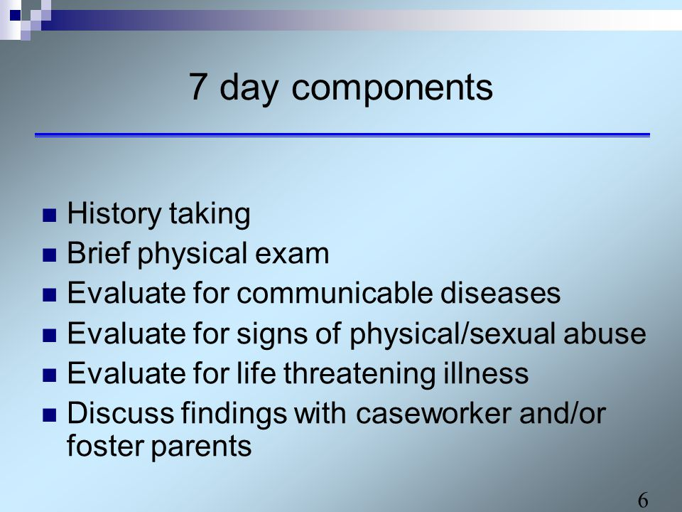 6 7 day components History taking Brief physical exam Evaluate for communicable diseases Evaluate for signs of physical/sexual abuse Evaluate for life threatening illness Discuss findings with caseworker and/or foster parents
