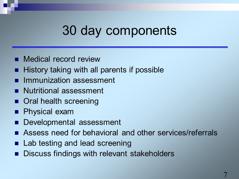 7 30 day components Medical record review History taking with all parents if possible Immunization assessment Nutritional assessment Oral health screening Physical exam Developmental assessment Assess need for behavioral and other services/referrals Lab testing and lead screening Discuss findings with relevant stakeholders