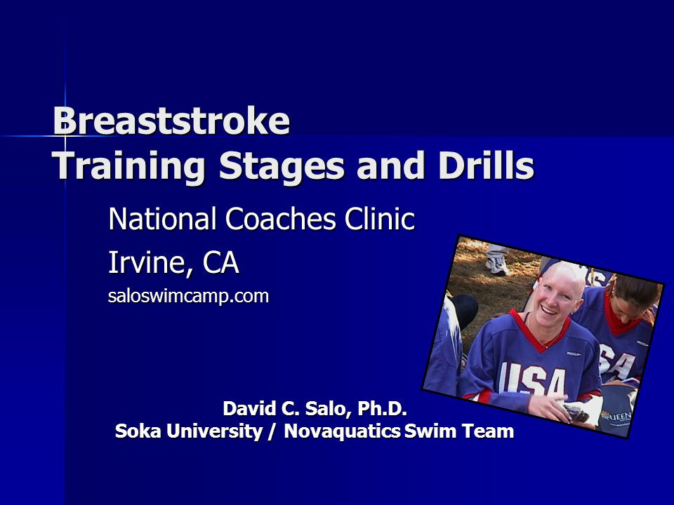 Breaststroke Training Stages and Drills National Coaches Clinic Irvine, CA saloswimcamp.com David C. Salo, Ph.D. Soka University / Novaquatics Swim Te