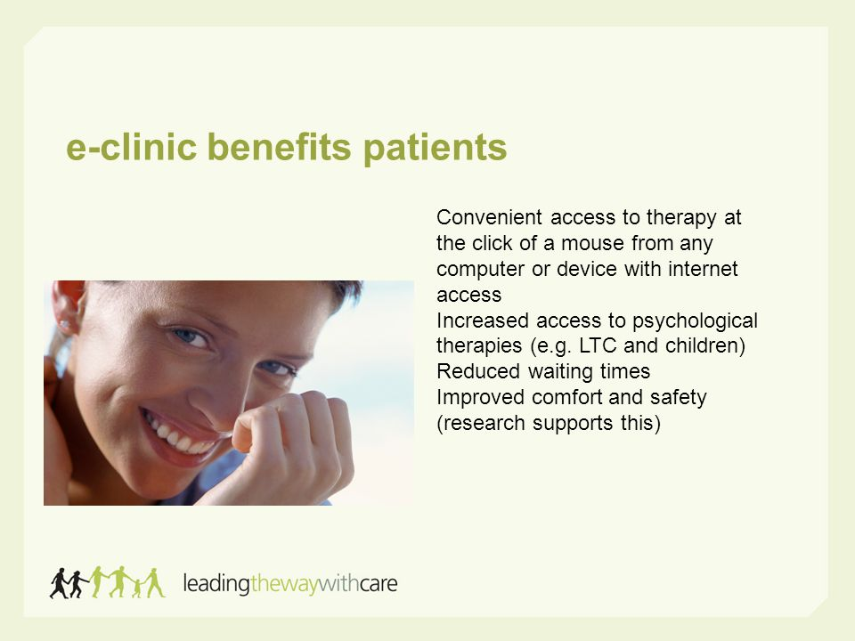e-clinic benefits patients Convenient access to therapy at the click of a mouse from any computer or device with internet access Increased access to psychological therapies (e.g.