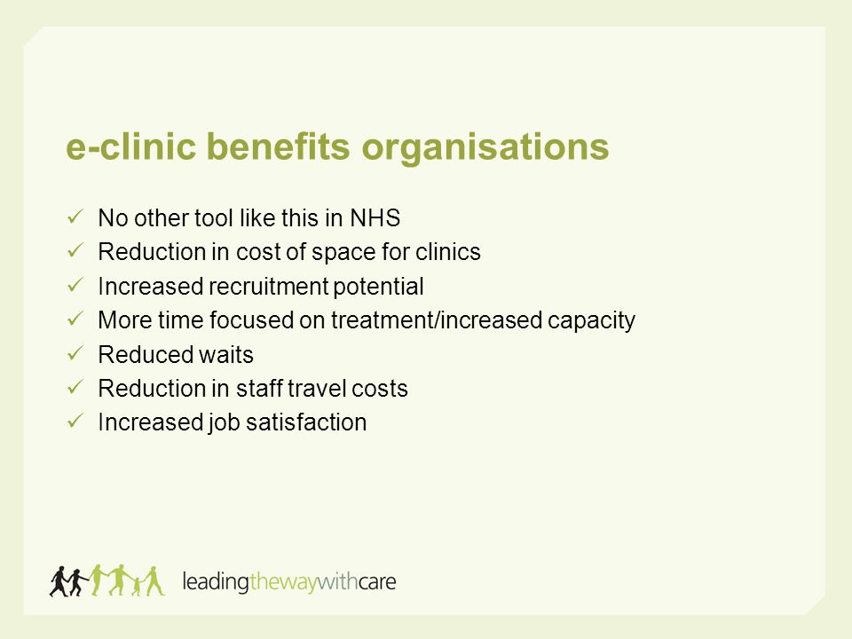 e-clinic benefits organisations No other tool like this in NHS Reduction in cost of space for clinics Increased recruitment potential More time focused on treatment/increased capacity Reduced waits Reduction in staff travel costs Increased job satisfaction