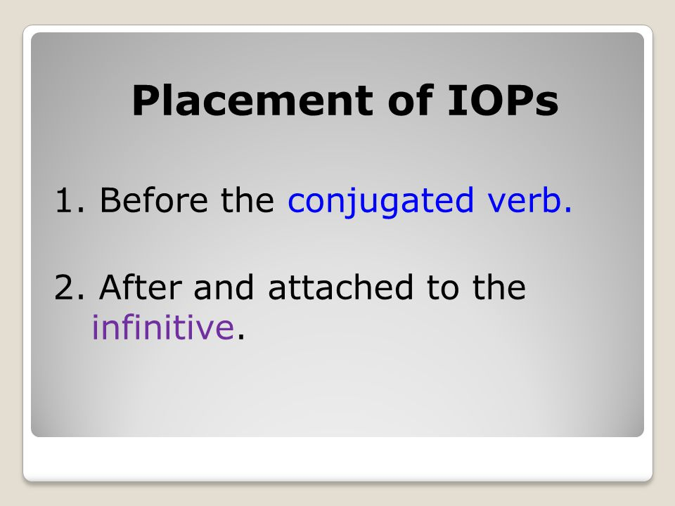 Placement of IOPs 1. Before the conjugated verb. 2. After and attached to the infinitive.