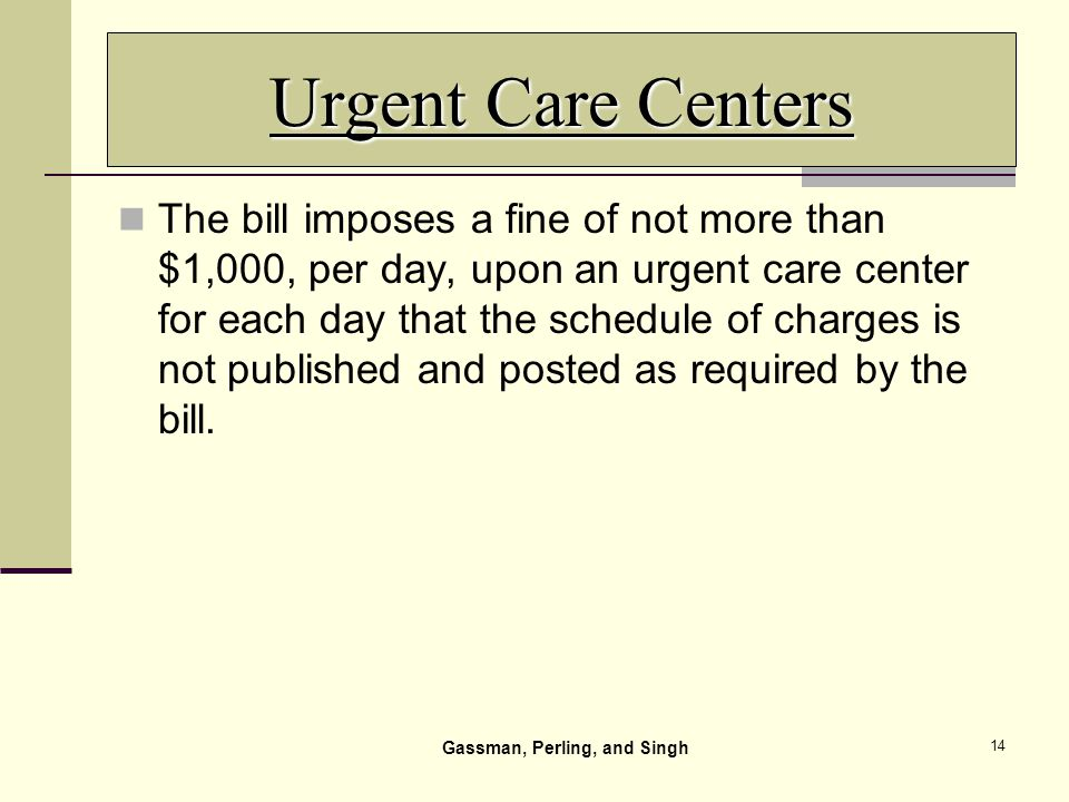 14 Urgent Care Centers The bill imposes a fine of not more than $1,000, per day, upon an urgent care center for each day that the schedule of charges is not published and posted as required by the bill.