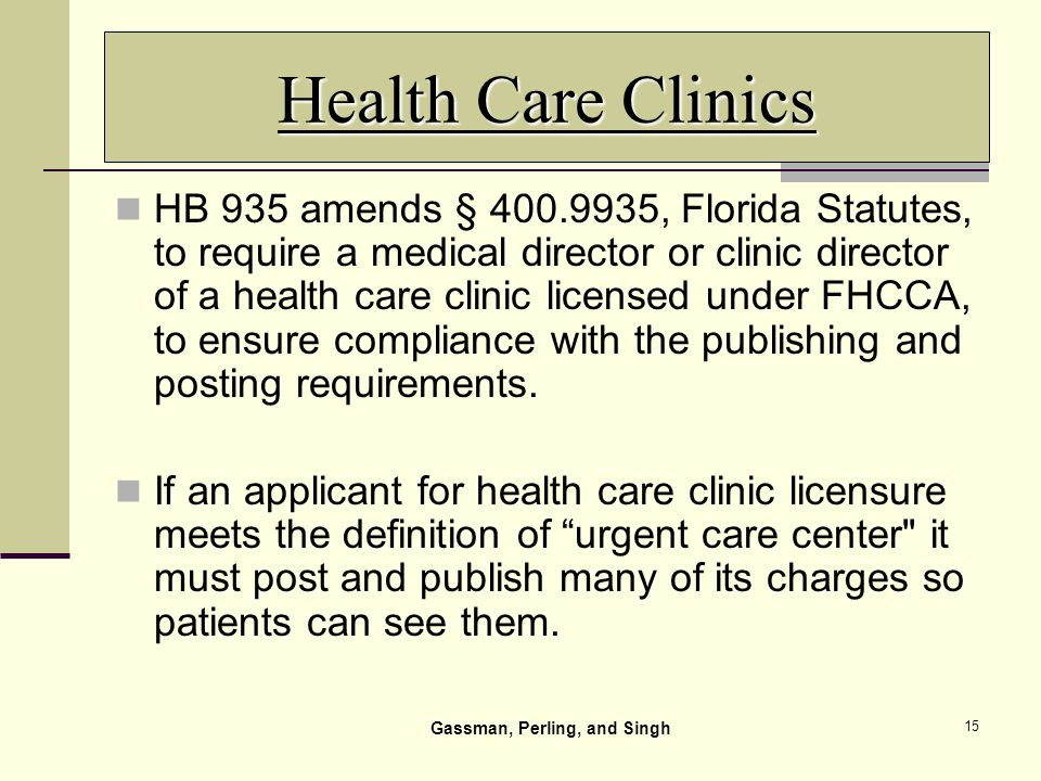 15 Health Care Clinics HB 935 amends § 400.9935, Florida Statutes, to require a medical director or clinic director of a health care clinic licensed under FHCCA, to ensure compliance with the publishing and posting requirements.