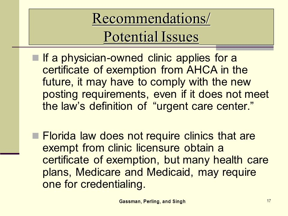 17 Recommendations/ Potential Issues If a physician-owned clinic applies for a certificate of exemption from AHCA in the future, it may have to comply with the new posting requirements, even if it does not meet the laws definition of urgent care center.