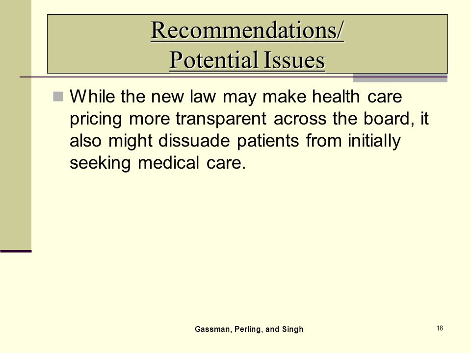 18 Recommendations/ Potential Issues While the new law may make health care pricing more transparent across the board, it also might dissuade patients from initially seeking medical care.