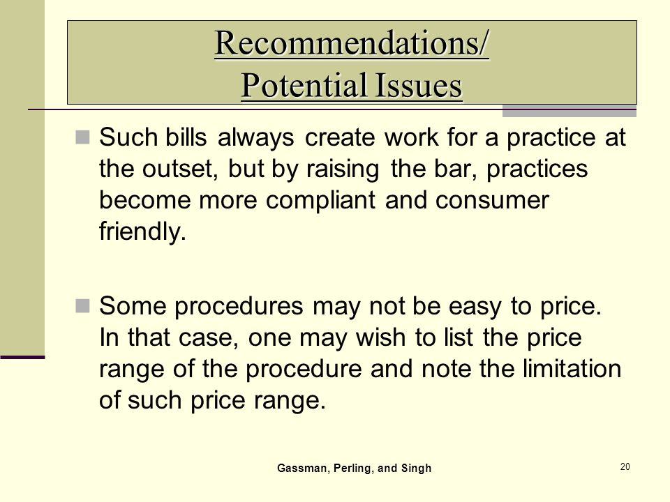 20 Recommendations/ Potential Issues Such bills always create work for a practice at the outset, but by raising the bar, practices become more compliant and consumer friendly.