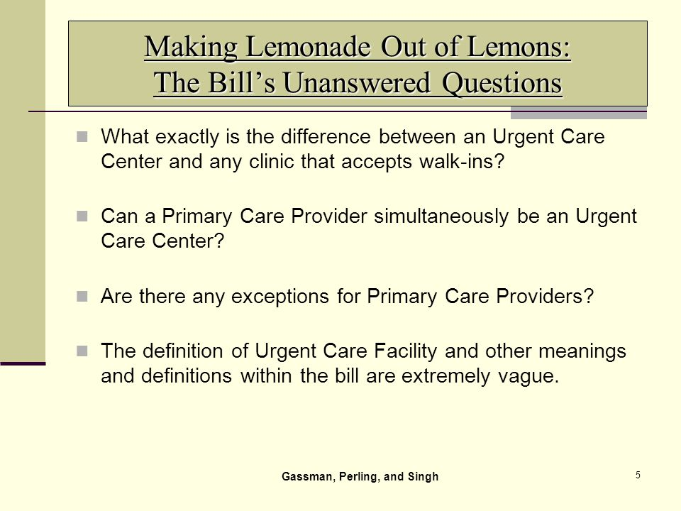 5 Making Lemonade Out of Lemons: The Bills Unanswered Questions What exactly is the difference between an Urgent Care Center and any clinic that accepts walk-ins.