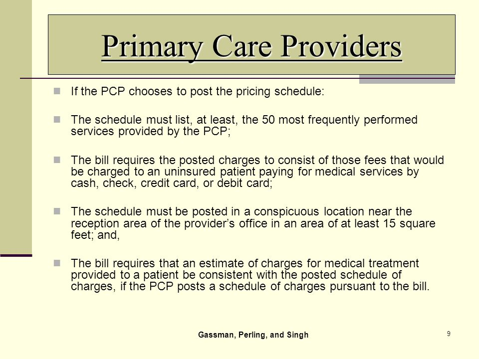 9 Primary Care Providers If the PCP chooses to post the pricing schedule: The schedule must list, at least, the 50 most frequently performed services provided by the PCP; The bill requires the posted charges to consist of those fees that would be charged to an uninsured patient paying for medical services by cash, check, credit card, or debit card; The schedule must be posted in a conspicuous location near the reception area of the providers office in an area of at least 15 square feet; and, The bill requires that an estimate of charges for medical treatment provided to a patient be consistent with the posted schedule of charges, if the PCP posts a schedule of charges pursuant to the bill.
