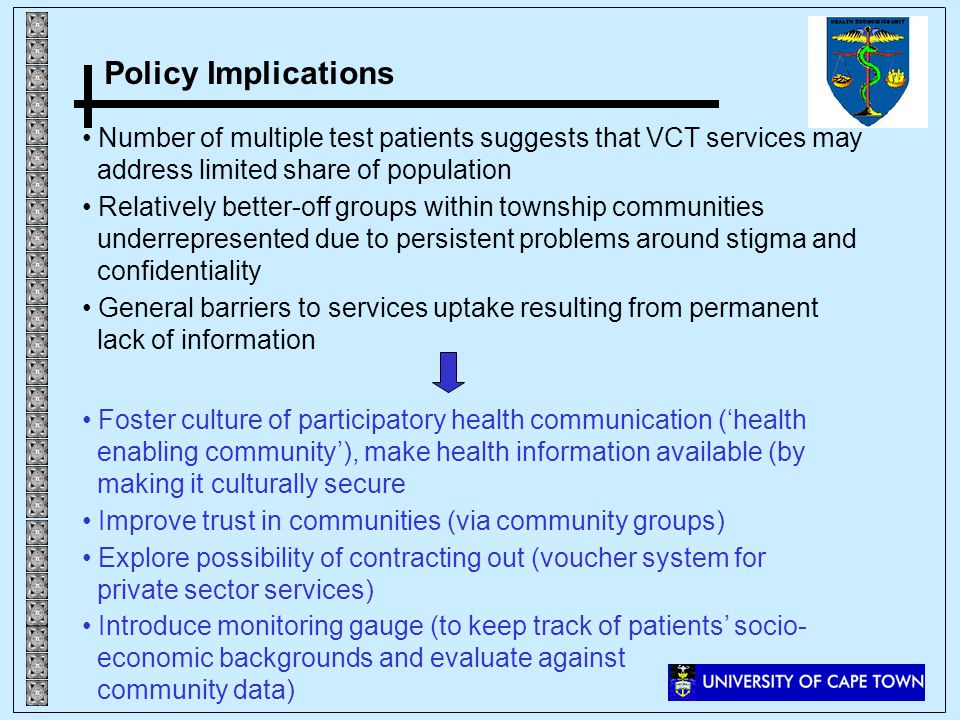 Policy Implications Number of multiple test patients suggests that VCT services may address limited share of population Relatively better-off groups within township communities underrepresented due to persistent problems around stigma and confidentiality General barriers to services uptake resulting from permanent lack of information Foster culture of participatory health communication (health enabling community), make health information available (by making it culturally secure Improve trust in communities (via community groups) Explore possibility of contracting out (voucher system for private sector services) Introduce monitoring gauge (to keep track of patients socio- economic backgrounds and evaluate against community data)