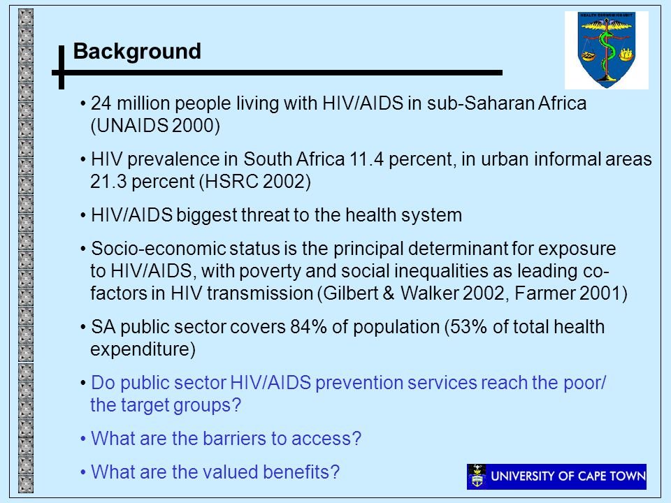 Background 24 million people living with HIV/AIDS in sub-Saharan Africa (UNAIDS 2000) HIV prevalence in South Africa 11.4 percent, in urban informal areas 21.3 percent (HSRC 2002) HIV/AIDS biggest threat to the health system Socio-economic status is the principal determinant for exposure to HIV/AIDS, with poverty and social inequalities as leading co- factors in HIV transmission (Gilbert & Walker 2002, Farmer 2001) SA public sector covers 84% of population (53% of total health expenditure) Do public sector HIV/AIDS prevention services reach the poor/ the target groups.