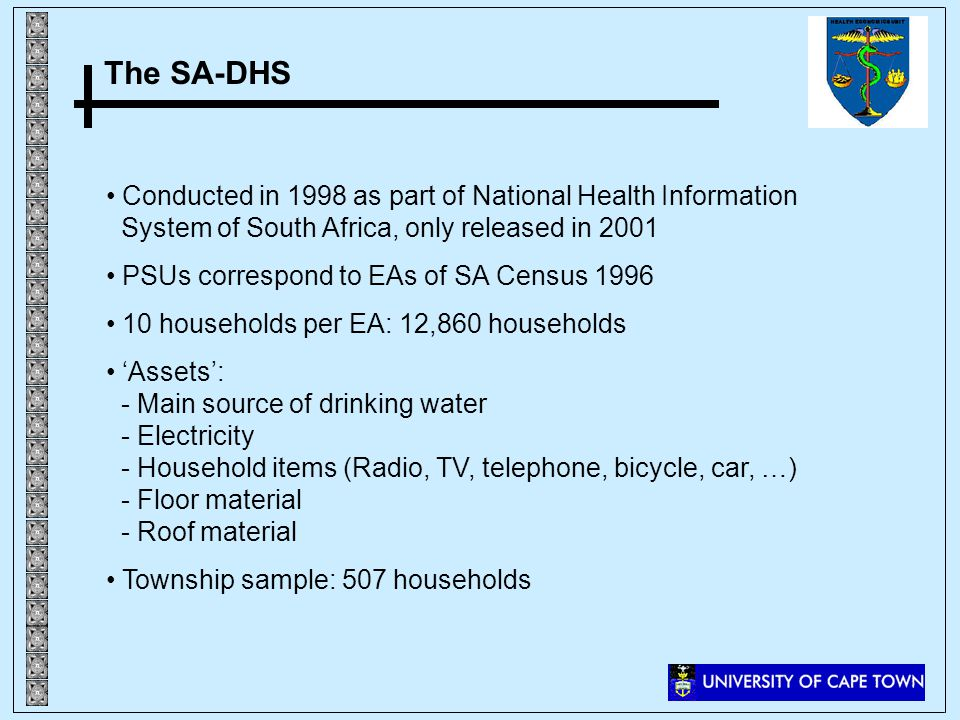 The SA-DHS Conducted in 1998 as part of National Health Information System of South Africa, only released in 2001 PSUs correspond to EAs of SA Census 1996 10 households per EA: 12,860 households Assets: - Main source of drinking water - Electricity - Household items (Radio, TV, telephone, bicycle, car, …) - Floor material - Roof material Township sample: 507 households