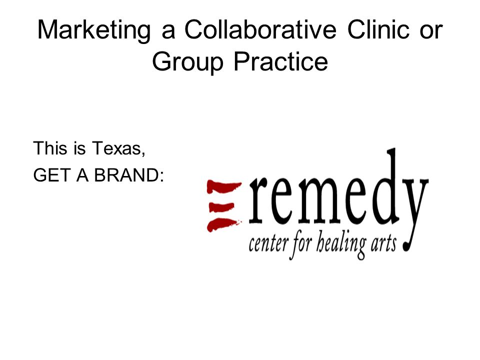 Marketing a Collaborative Clinic or Group Practice This is Texas, GET A BRAND: