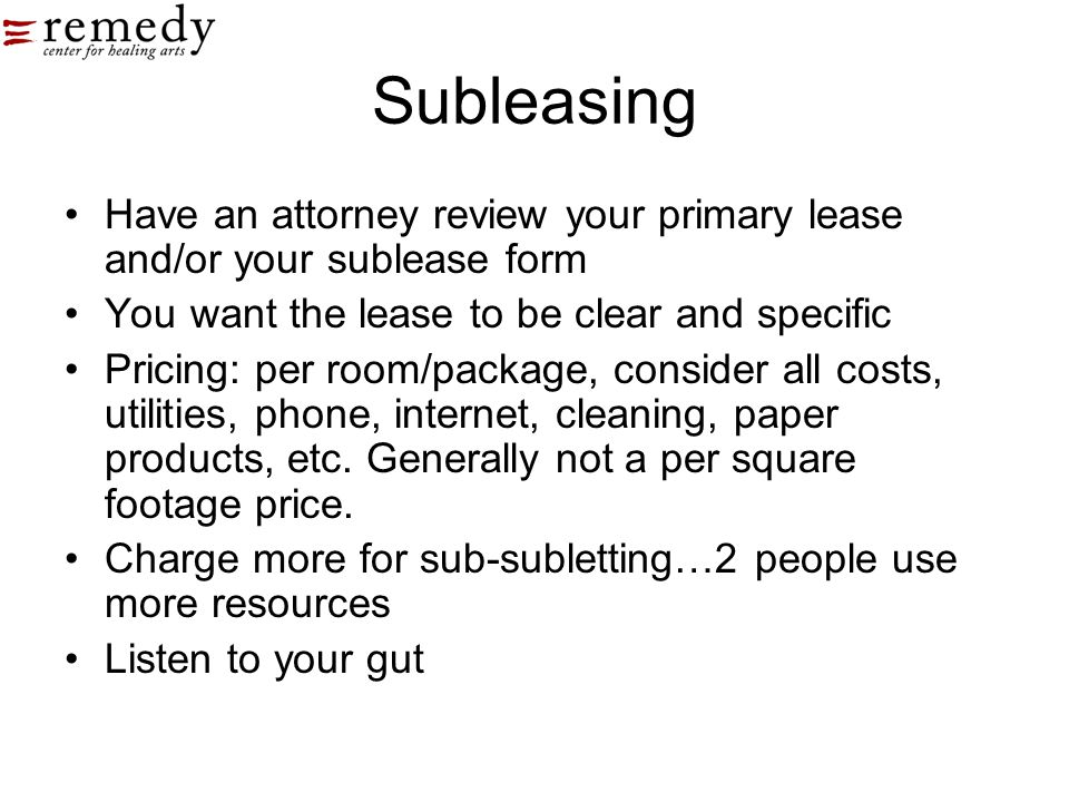 Subleasing Have an attorney review your primary lease and/or your sublease form You want the lease to be clear and specific Pricing: per room/package,