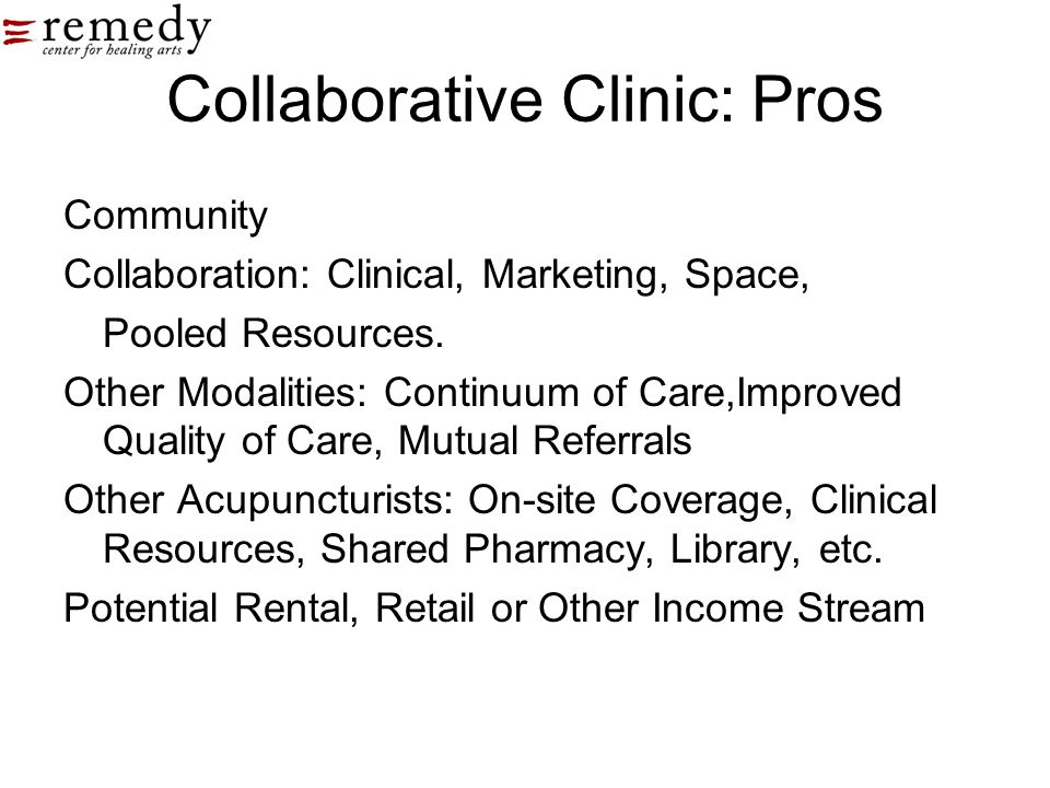 Collaborative Clinic: Pros Community Collaboration: Clinical, Marketing, Space, Pooled Resources. Other Modalities: Continuum of Care,Improved Quality