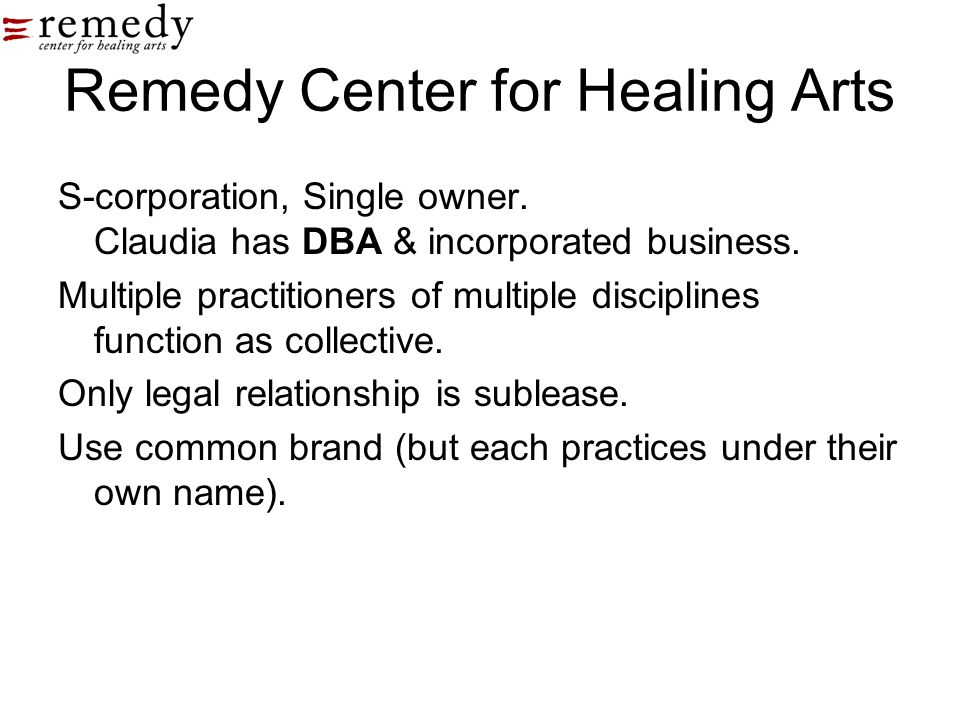 Remedy Center for Healing Arts S-corporation, Single owner. Claudia has DBA & incorporated business. Multiple practitioners of multiple disciplines fu
