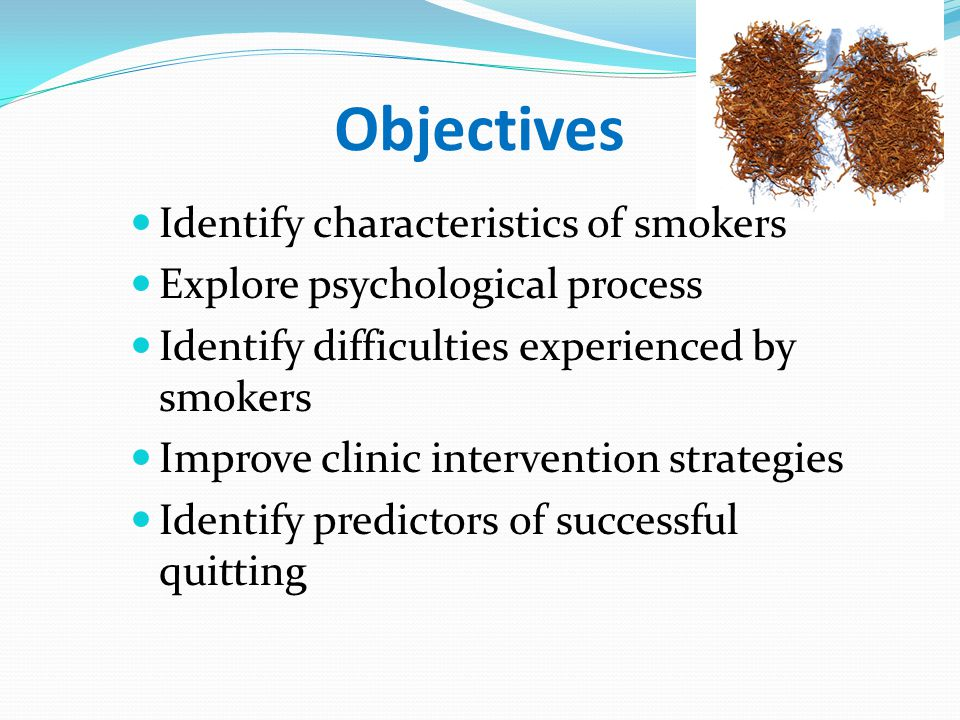 Objectives Identify characteristics of smokers Explore psychological process Identify difficulties experienced by smokers Improve clinic intervention