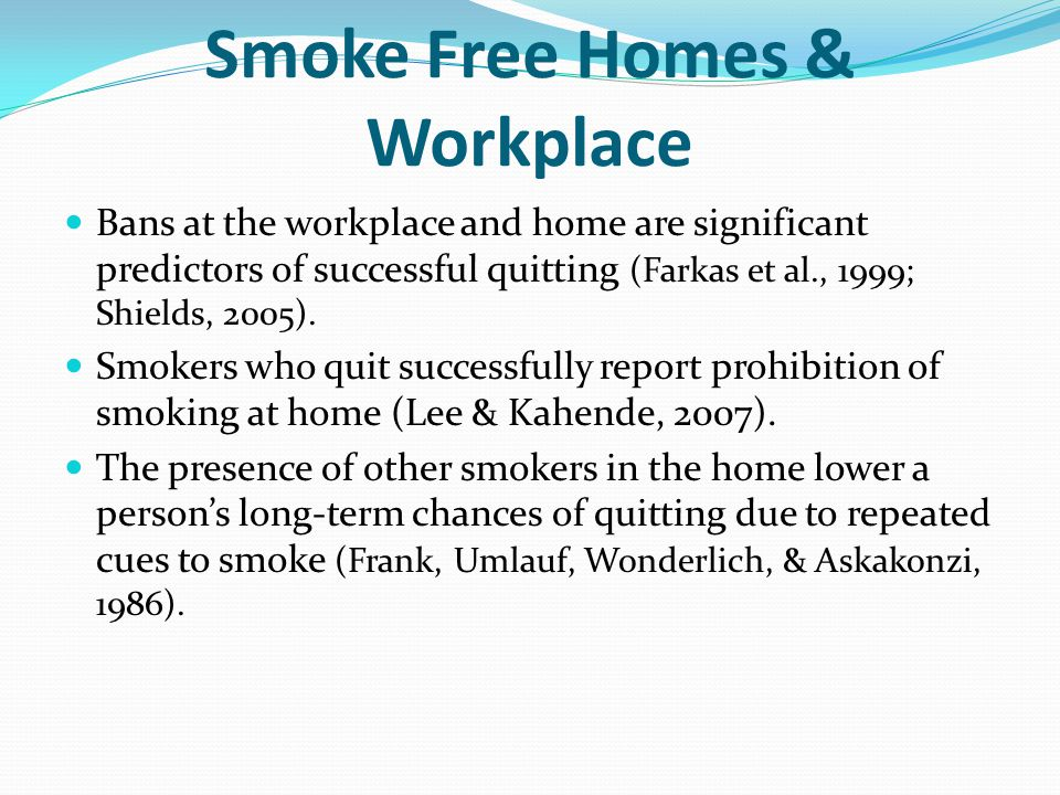 Smoke Free Homes & Workplace Bans at the workplace and home are significant predictors of successful quitting (Farkas et al., 1999; Shields, 2005). Sm