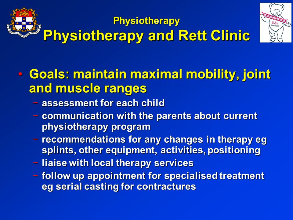 Physiotherapy Physiotherapy and Rett Clinic Goals: maintain maximal mobility, joint and muscle rangesGoals: maintain maximal mobility, joint and muscle ranges assessment for each childassessment for each child communication with the parents about current physiotherapy programcommunication with the parents about current physiotherapy program recommendations for any changes in therapy eg splints, other equipment, activities, positioningrecommendations for any changes in therapy eg splints, other equipment, activities, positioning liaise with local therapy servicesliaise with local therapy services follow up appointment for specialised treatment eg serial casting for contracturesfollow up appointment for specialised treatment eg serial casting for contractures