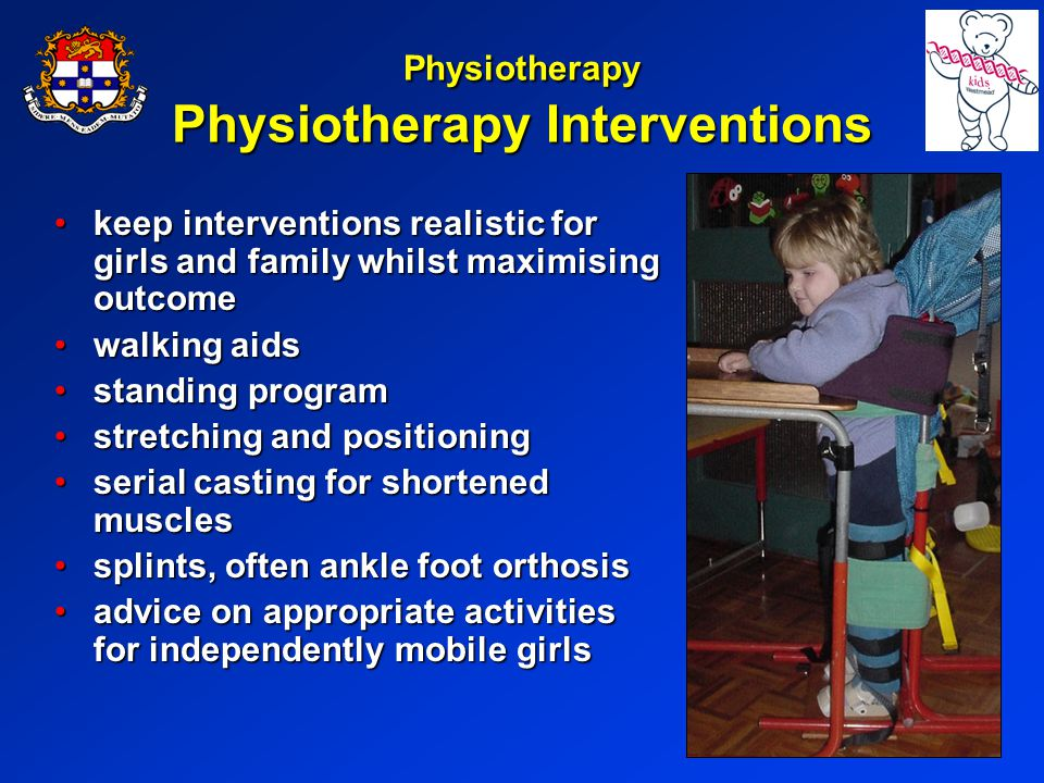 Physiotherapy Physiotherapy Interventions keep interventions realistic for girls and family whilst maximising outcomekeep interventions realistic for girls and family whilst maximising outcome walking aidswalking aids standing programstanding program stretching and positioningstretching and positioning serial casting for shortened musclesserial casting for shortened muscles splints, often ankle foot orthosissplints, often ankle foot orthosis advice on appropriate activities for independently mobile girlsadvice on appropriate activities for independently mobile girls