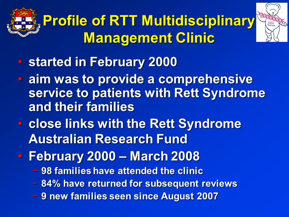 Profile of RTT Multidisciplinary Management Clinic started in February 2000started in February 2000 aim was to provide a comprehensive service to patients with Rett Syndrome and their familiesaim was to provide a comprehensive service to patients with Rett Syndrome and their families close links with the Rett Syndrome Australian Research Fundclose links with the Rett Syndrome Australian Research Fund February 2000 – March 2008February 2000 – March 2008 98 families have attended the clinic98 families have attended the clinic 84% have returned for subsequent reviews84% have returned for subsequent reviews 9 new families seen since August 20079 new families seen since August 2007