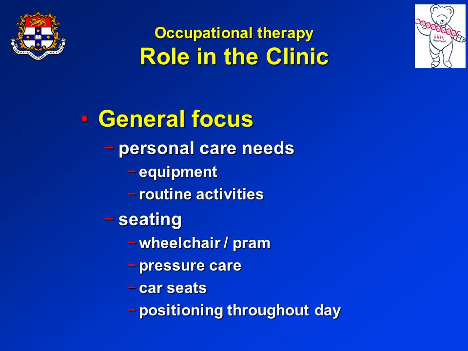 Occupational therapy Role in the Clinic General focusGeneral focus personal care needspersonal care needs equipmentequipment routine activitiesroutine activities seatingseating wheelchair / pramwheelchair / pram pressure carepressure care car seatscar seats positioning throughout daypositioning throughout day