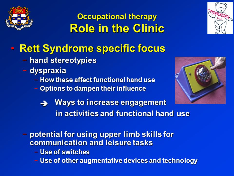Occupational therapy Role in the Clinic Rett Syndrome specific focusRett Syndrome specific focus hand stereotypieshand stereotypies dyspraxiadyspraxia How these affect functional hand useHow these affect functional hand use Options to dampen their influenceOptions to dampen their influence Ways to increase engagement Ways to increase engagement in activities and functional hand use in activities and functional hand use potential for using upper limb skills for communication and leisure taskspotential for using upper limb skills for communication and leisure tasks Use of switchesUse of switches Use of other augmentative devices and technologyUse of other augmentative devices and technology