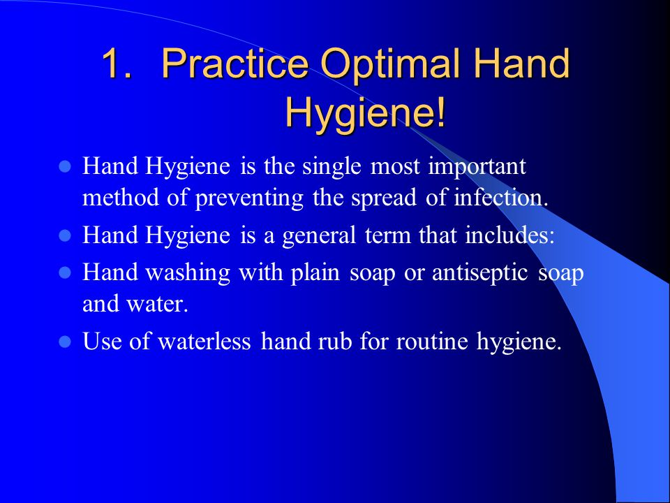 1.Practice Optimal Hand Hygiene! Hand Hygiene is the single most important method of preventing the spread of infection. Hand Hygiene is a general ter