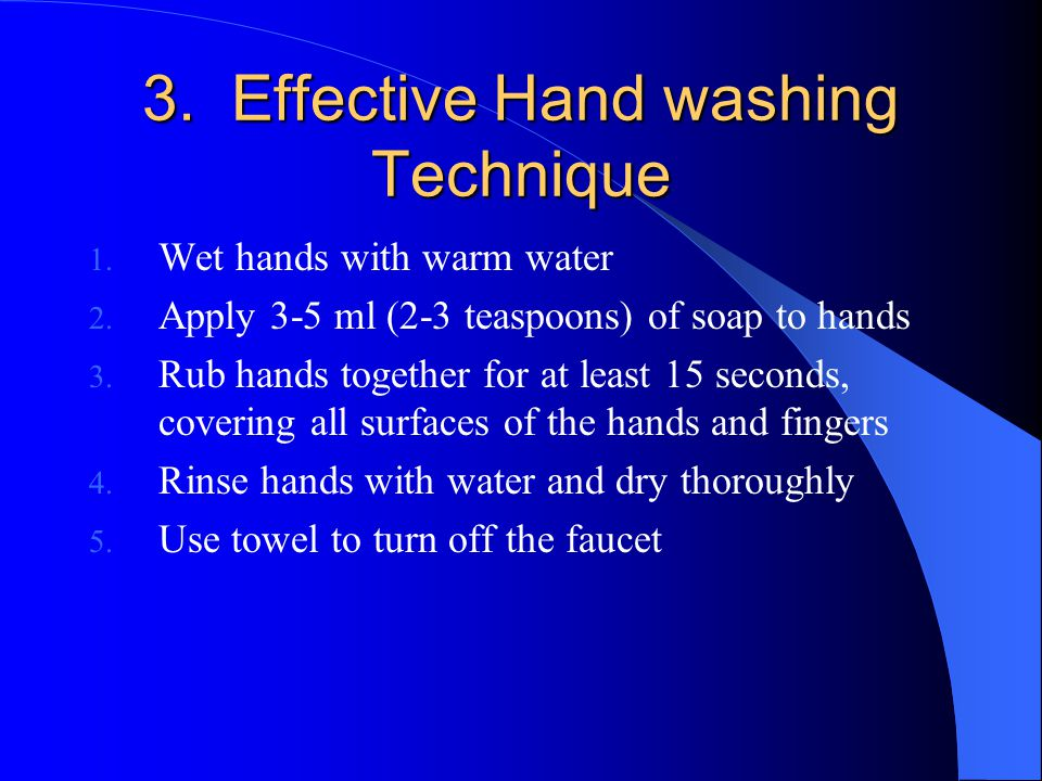 3. Effective Hand washing Technique 1. Wet hands with warm water 2. Apply 3-5 ml (2-3 teaspoons) of soap to hands 3. Rub hands together for at least 1