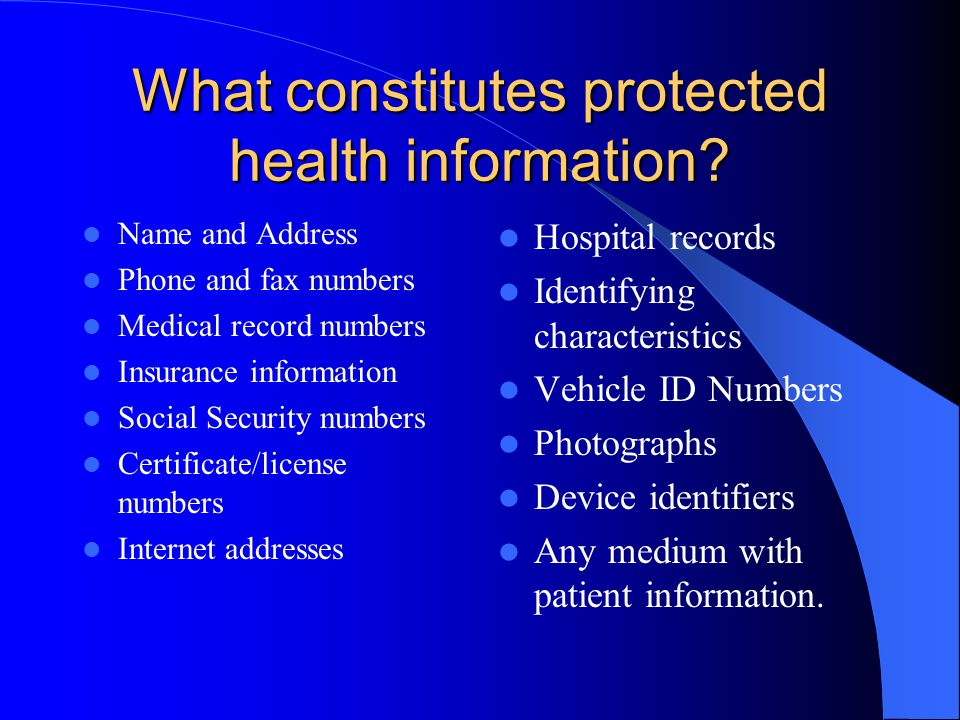 What constitutes protected health information? Name and Address Phone and fax numbers Medical record numbers Insurance information Social Security num