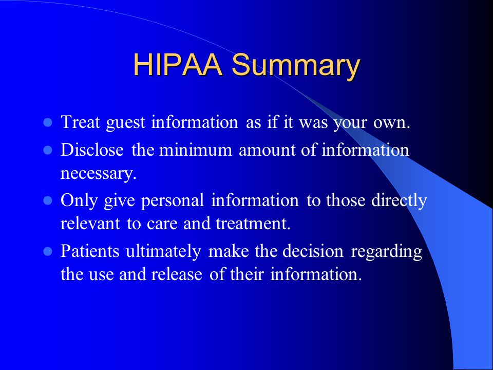 HIPAA Summary Treat guest information as if it was your own. Disclose the minimum amount of information necessary. Only give personal information to t