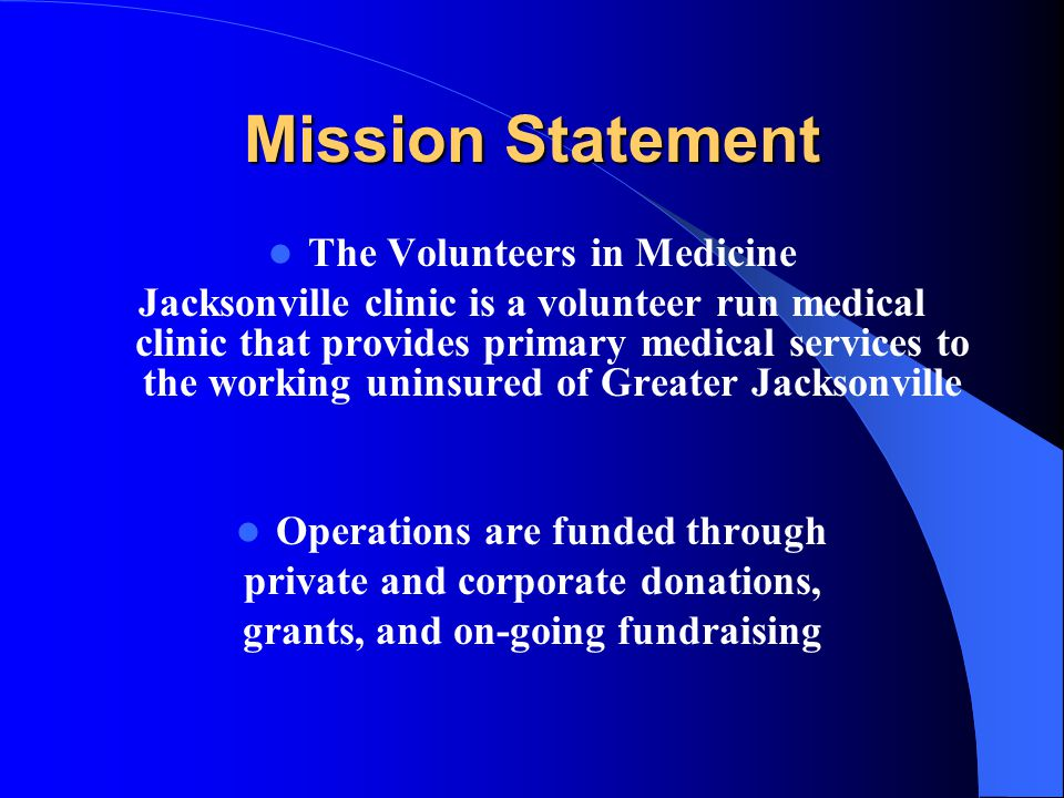 Mission Statement The Volunteers in Medicine Jacksonville clinic is a volunteer run medical clinic that provides primary medical services to the worki