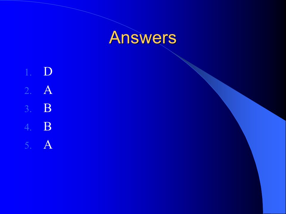 Answers 1. D 2. A 3. B 4. B 5. A