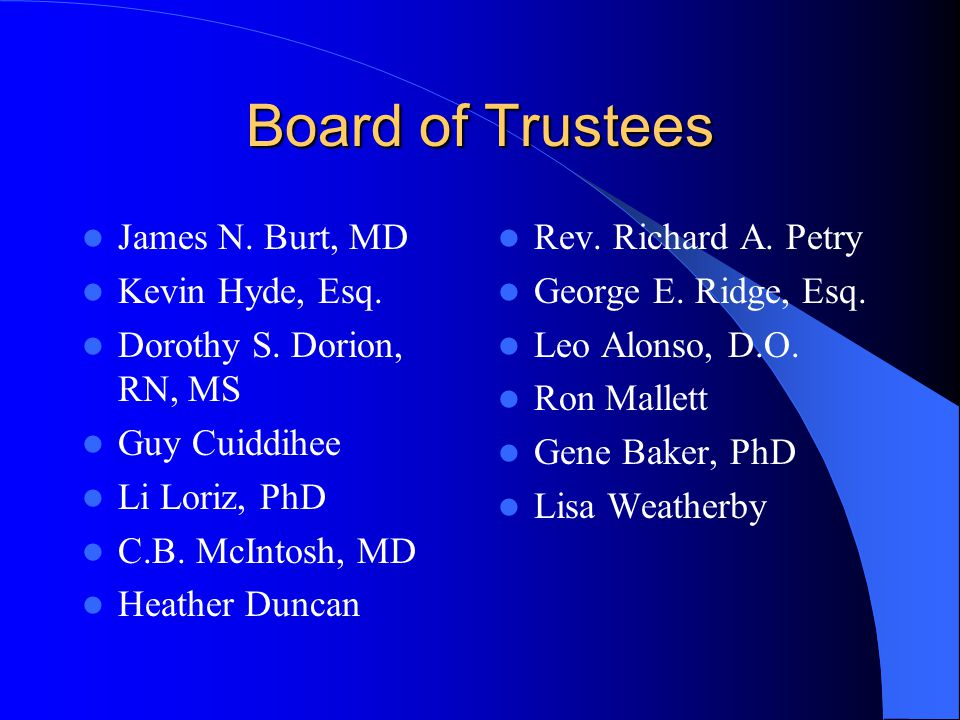 Board of Trustees James N. Burt, MD Kevin Hyde, Esq. Dorothy S. Dorion, RN, MS Guy Cuiddihee Li Loriz, PhD C.B. McIntosh, MD Heather Duncan Rev. Richa