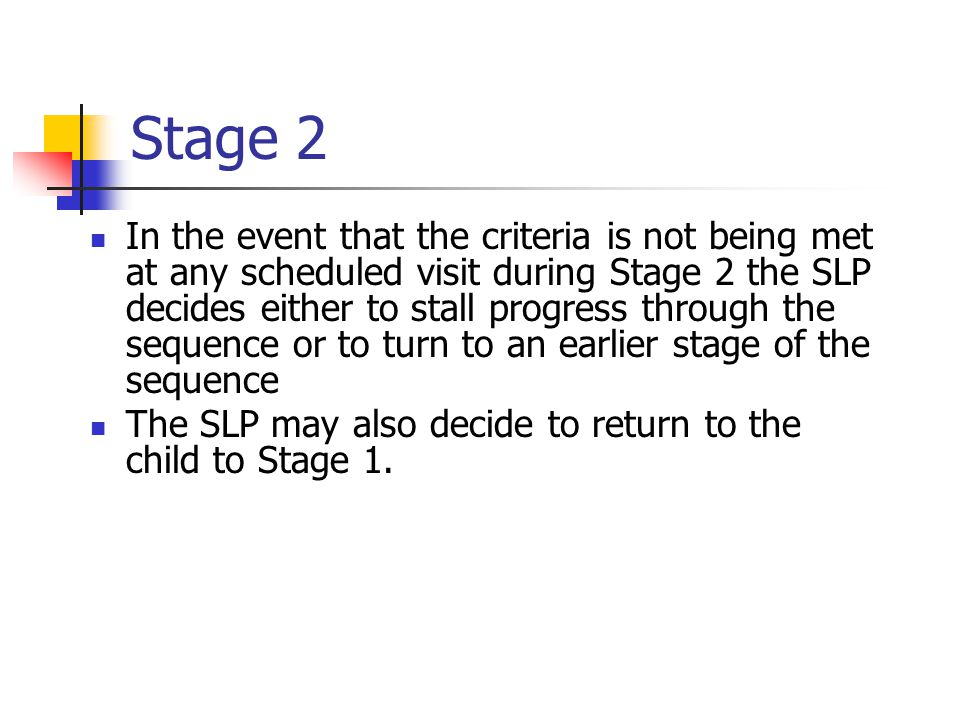 Stage 2 In the event that the criteria is not being met at any scheduled visit during Stage 2 the SLP decides either to stall progress through the sequence or to turn to an earlier stage of the sequence The SLP may also decide to return to the child to Stage 1.