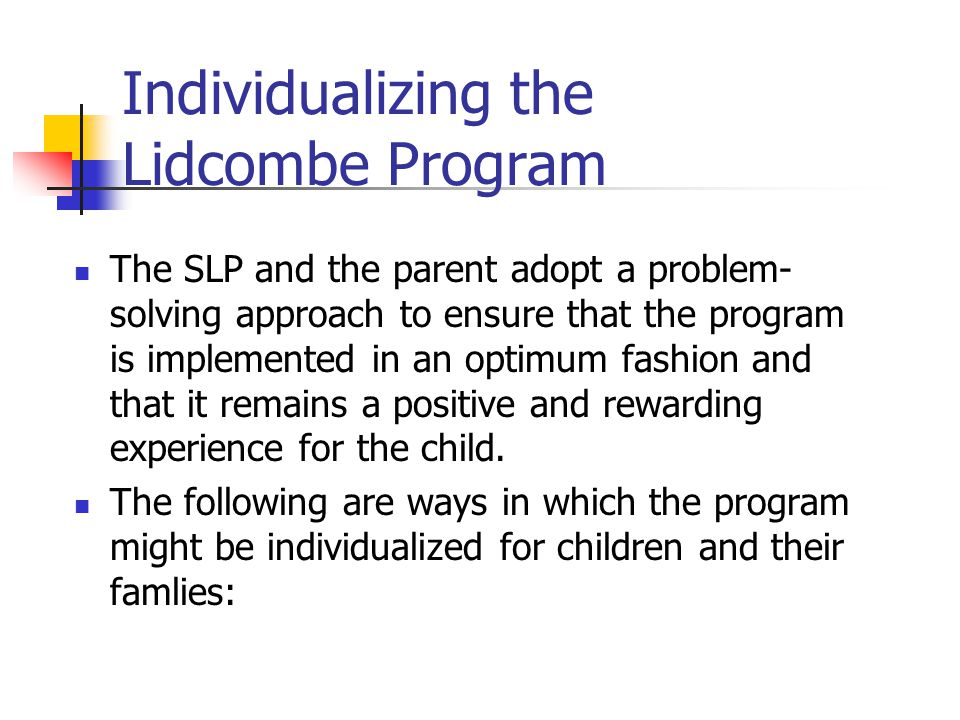 Individualizing the Lidcombe Program The SLP and the parent adopt a problem- solving approach to ensure that the program is implemented in an optimum fashion and that it remains a positive and rewarding experience for the child.