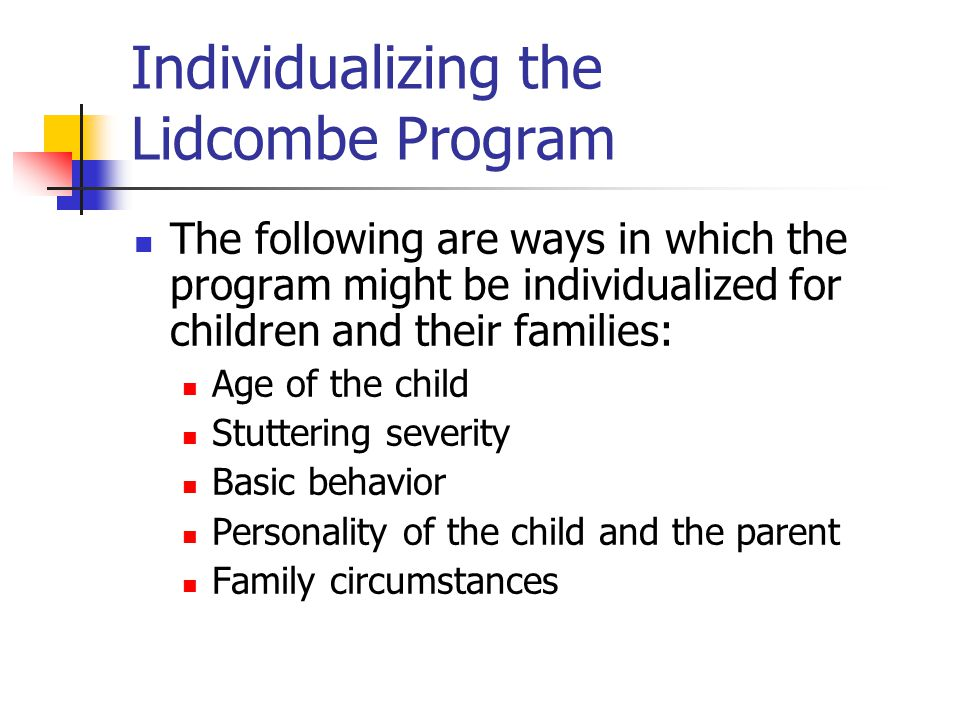 Individualizing the Lidcombe Program The following are ways in which the program might be individualized for children and their families: Age of the child Stuttering severity Basic behavior Personality of the child and the parent Family circumstances