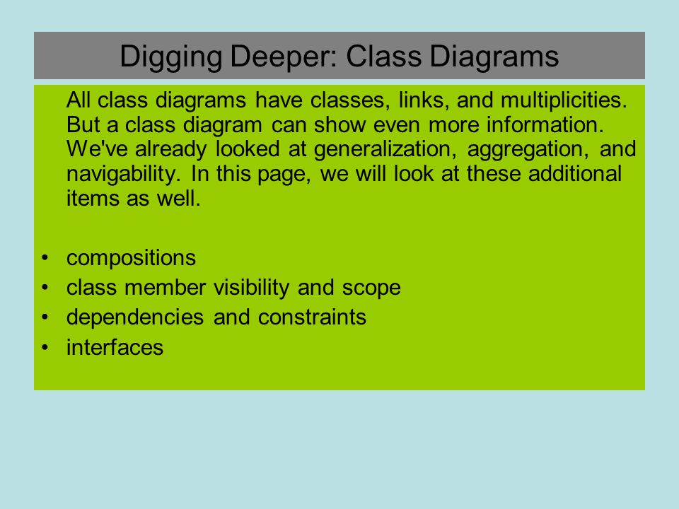 Digging Deeper: Class Diagrams All class diagrams have classes, links, and multiplicities. But a class diagram can show even more information. We've a