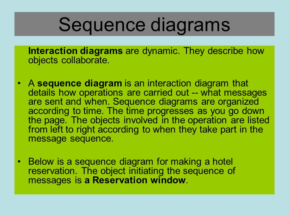 Sequence diagrams Interaction diagrams are dynamic. They describe how objects collaborate. A sequence diagram is an interaction diagram that details h
