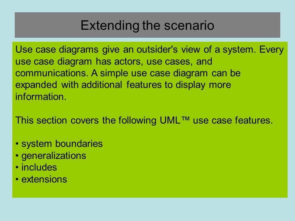 Extending the scenario Use case diagrams give an outsider's view of a system. Every use case diagram has actors, use cases, and communications. A simp