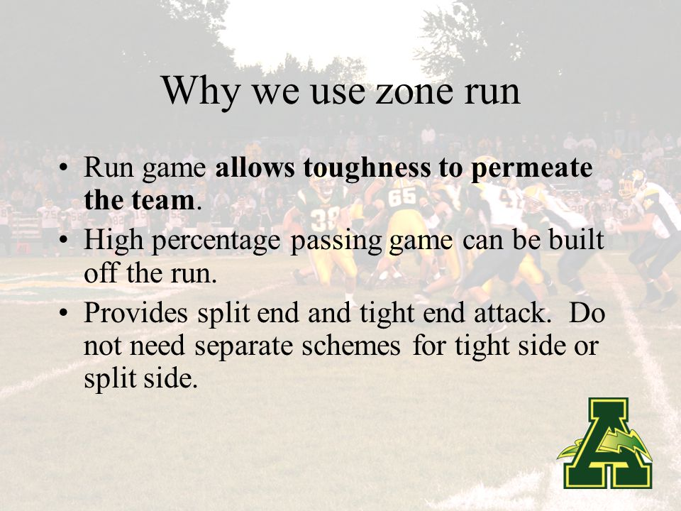 Why we use zone run Can be used in a variety of personnel groups: Tight End/Split End Two Back-Two Receiver/Two Back-Three Receiver One Back Shotgun Spread Allows for personnel match-ups in game plan.
