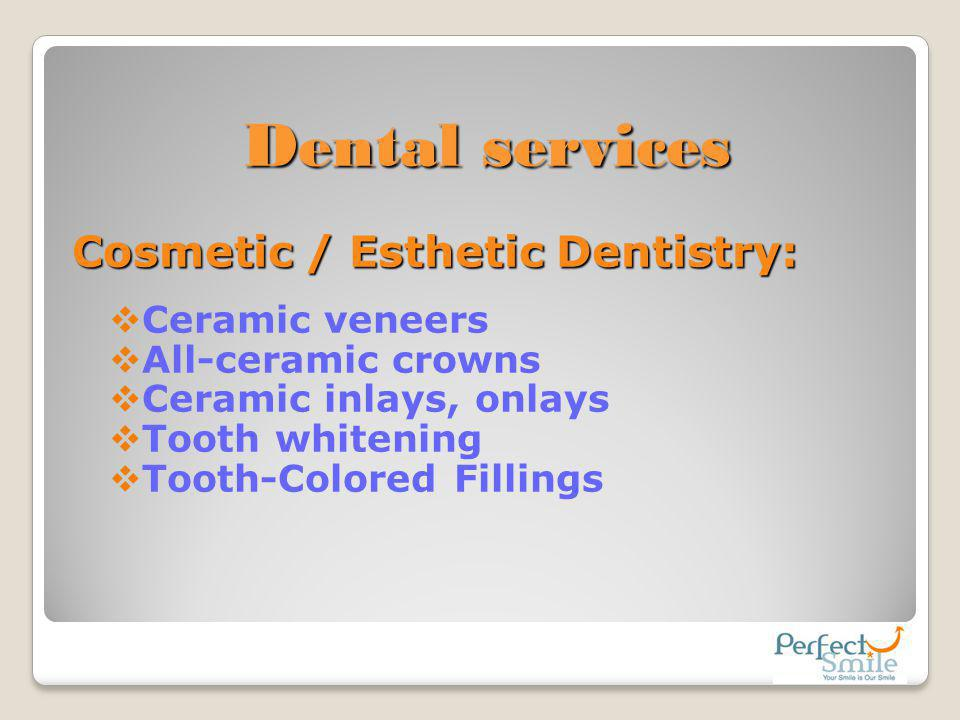 Dental services Cosmetic / Esthetic Dentistry: Ceramic veneers All-ceramic crowns Ceramic inlays, onlays Tooth whitening Tooth-Colored Fillings