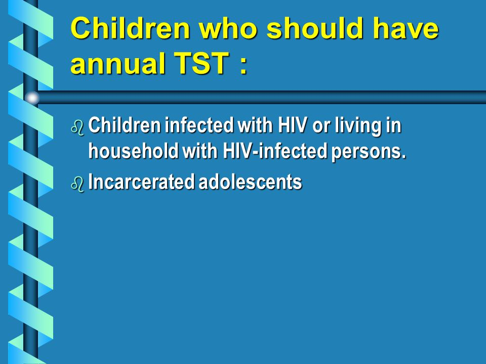 Children who should have annual TST : b Children infected with HIV or living in household with HIV-infected persons.