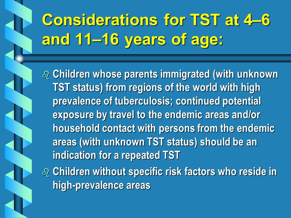 Considerations for TST at 4–6 and 11–16 years of age: b Children whose parents immigrated (with unknown TST status) from regions of the world with high prevalence of tuberculosis; continued potential exposure by travel to the endemic areas and/or household contact with persons from the endemic areas (with unknown TST status) should be an indication for a repeated TST b Children without specific risk factors who reside in high-prevalence areas