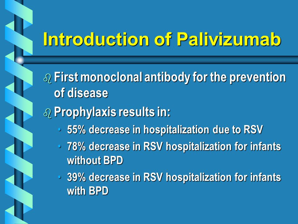 Introduction of Palivizumab b First monoclonal antibody for the prevention of disease b Prophylaxis results in: 55% decrease in hospitalization due to RSV 55% decrease in hospitalization due to RSV 78% decrease in RSV hospitalization for infants without BPD 78% decrease in RSV hospitalization for infants without BPD 39% decrease in RSV hospitalization for infants with BPD 39% decrease in RSV hospitalization for infants with BPD