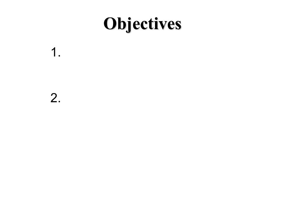 Objectives 1. 2.