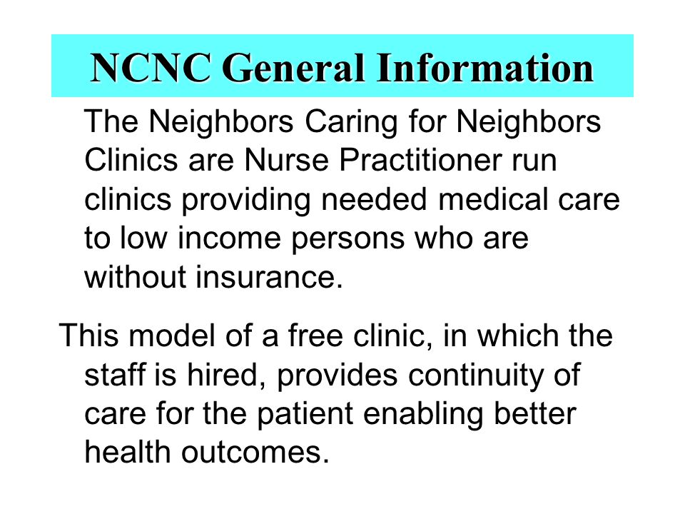 NCNC General Information The Neighbors Caring for Neighbors Clinics are Nurse Practitioner run clinics providing needed medical care to low income persons who are without insurance.